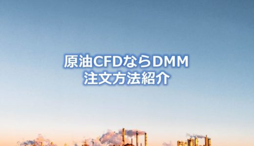 原油CFDならDMM.com証券~GMOと比較して選んだメリットは?注文方法も紹介